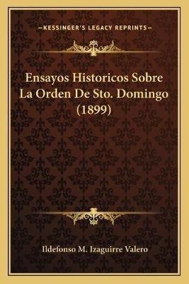 Ensayos Historicos Sobre La Orden de Sto. Domingo (1899) (Spanish, Paperback): Ildefonso M. Izaguirre Valero