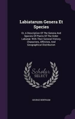 Labiatarum Genera Et Species - Or, a Description of the Genera and Species of Plants of the Order Labiatae: With Their General...