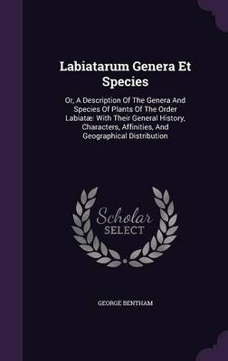 Labiatarum Genera Et Species - Or, a Description of the Genera and Species of Plants of the Order Labiatae: With Their General...