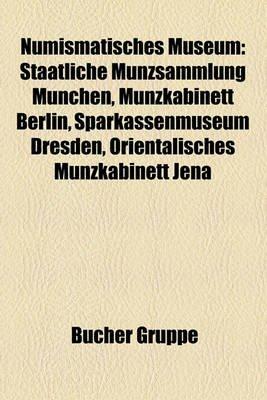 Numismatisches Museum - Staatliche Munzsammlung Munchen, Munzkabinett Berlin, Sparkassenmuseum Dresden, Orientalisches...