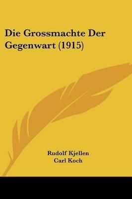 Die Grossmachte Der Gegenwart (1915) (English, German, Paperback): Rudolf Kjellen