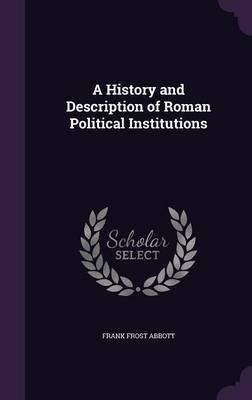 A History and Description of Roman Political Institutions (Hardcover): Frank Frost Abbott