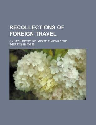 Recollections of Foreign Travel (Volume 1); On Life, Literature, and Self-Knowledge (Paperback): Egerton Brydges