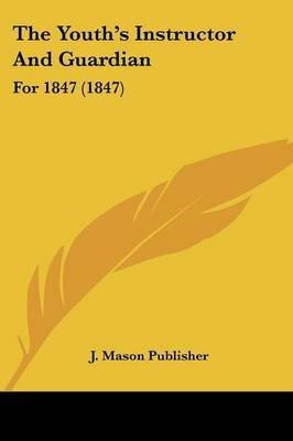 The Youth's Instructor and Guardian - For 1847 (1847) (Paperback): Mason Publisher J. Mason Publisher, J. Mason Publisher