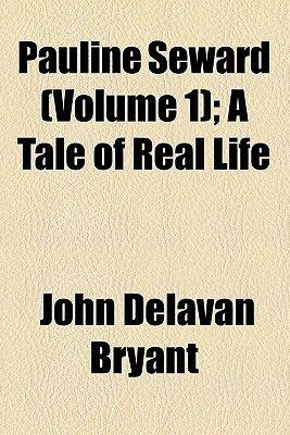 Pauline Seward (Volume 1); A Tale of Real Life (Paperback): John D. Bryant