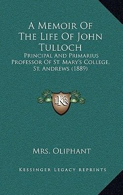 A Memoir of the Life of John Tulloch - Principal and Primarius Professor of St. Mary's College, St. Andrews (1889)...