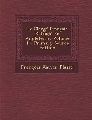 Le Clerge Francais Refugie En Angleterre, Volume 1 (French, Paperback): Francois Xavier Plasse