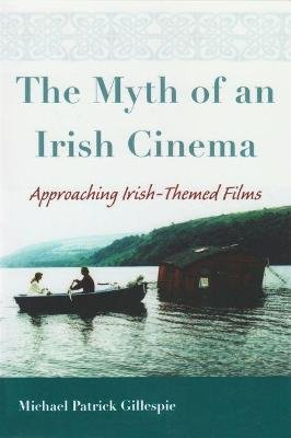 Myth of An Irish Cinema - Approaching Irish-Themed Films (Paperback, New): Michael Patrick Gillespie