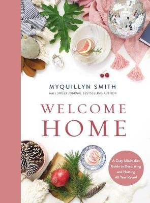 Welcome Home - A Cozy Minimalist Guide to Decorating and Hosting All Year Round (Hardcover): Myquillyn   Smith