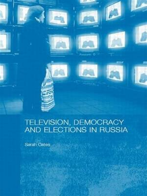 Television, Democracy and Elections in Russia (Paperback): Sarah Oates