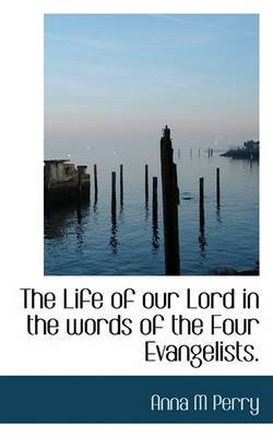 The Life of Our Lord in the Words of the Four Evangelists. (Paperback): Anna M. Perry