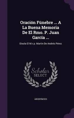 Oracion Funebre ... a la Buena Memoria de El Rmo. P. Juan Garcia ... - Dixola El M.R.P. Martin de Andres Perez (Hardcover):...