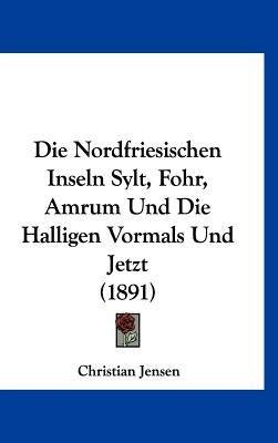Die Nordfriesischen Inseln Sylt, Fohr, Amrum Und Die Halligen Vormals Und Jetzt (1891) (English, German, Hardcover): Christian...