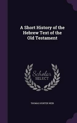 A Short History of the Hebrew Text of the Old Testament (Hardcover): Thomas Hunter Weir