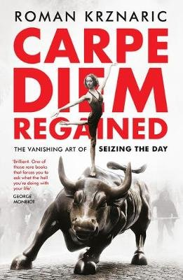 Carpe Diem Regained - The Vanishing Art of Seizing the Day (Paperback): Roman Krznaric