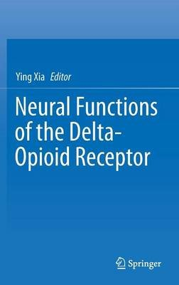 Neural Functions of the Delta-Opioid Receptor 2015 (Hardcover, 1st ed. 2015): Ying Xia