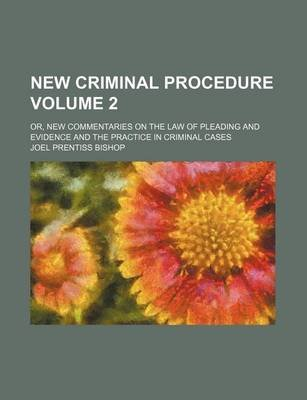 New Criminal Procedure Volume 2; Or, New Commentaries on the Law of Pleading and Evidence and the Practice in Criminal Cases...