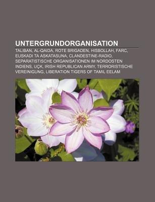 Untergrundorganisation - Taliban, Al-Qaida, Rote Brigaden, Hisbollah, Farc, Euskadi Ta Askatasuna, Clandestine-Radio (German,...