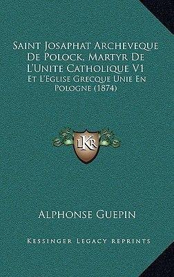Saint Josaphat Archeveque de Polock, Martyr de L'Unite Catholique V1 - Et L'Eglise Grecque Unie En Pologne (1874)...