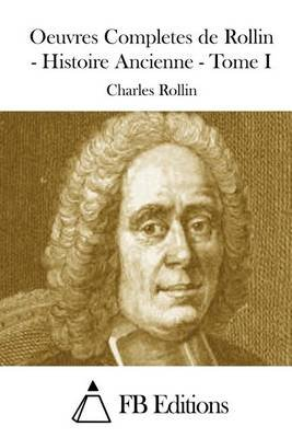 Oeuvres Completes de Rollin - Histoire Ancienne - Tome I (French, Paperback): Charles Rollin