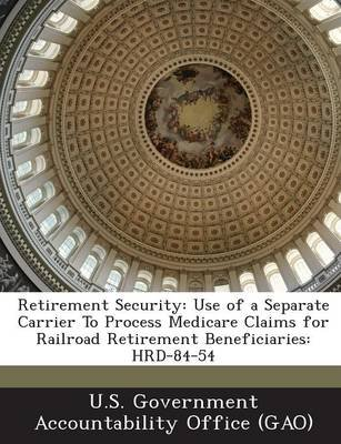 Retirement Security - Use of a Separate Carrier to Process Medicare Claims for Railroad Retirement Beneficiaries: Hrd-84-54...