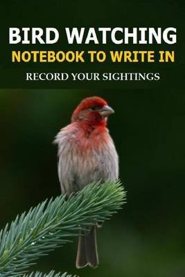 Bird Watching Notebook to Write in - Record Your Sightings in This Bird Watching Notebook to Write in (Paperback): Frances P...