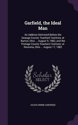 Garfield, the Ideal Man - An Address Delivered Before the Geauga County Teachers' Institute, at Burton, Ohio ... August 9,...