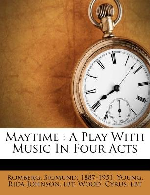 Maytime - A Play with Music in Four Acts (Paperback): Sigmund Romberg, Wood Cyrus Lbt