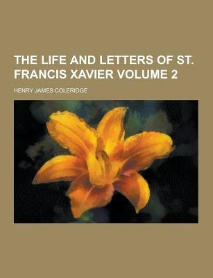 The Life and Letters of St. Francis Xavier Volume 2 (Paperback): Henry James Coleridge