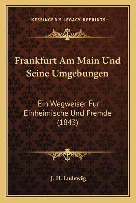 Frankfurt Am Main Und Seine Umgebungen - Ein Wegweiser Fur Einheimische Und Fremde (1843) (German, Paperback): J H Ludewig