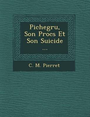 Pichegru, Son Proc S Et Son Suicide ... (English, French, Paperback): C. M. Pierret