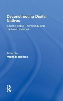 Deconstructing Digital Natives - Young People, Technology, and the New Literacies (Hardcover): Michael Thomas