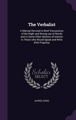 The Verbalist - A Manual Devoted to Brief Discussions of the Right and Wrong Use of Words and to Some Other Matters of Interest...