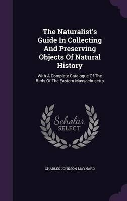 The Naturalist's Guide in Collecting and Preserving Objects of Natural History - With a Complete Catalogue of the Birds of...