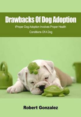 Drawbacks of Dog Adoption - Proper Dog Adoption Involves Proper Health Conditions of a Dog (Paperback): Robert Gonzalez
