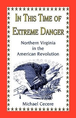In This Time of Extreme Danger - Northern Virginia in the American Revolution (Paperback): Michael Cecere