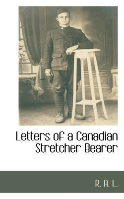 Letters of a Canadian Stretcher Bearer (Hardcover): R a L