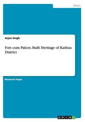 Fort Cum Palces. Built Heritage of Kathua District (Paperback): Arjun Singh