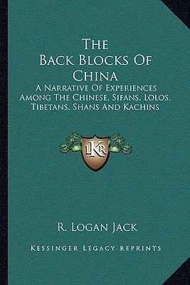 The Back Blocks of China - A Narrative of Experiences Among the Chinese, Sifans, Lolos, Tibetans, Shans and Kachins...