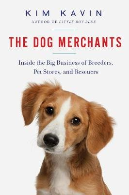 The Dog Merchants - Inside the Big Business of Breeders, Pet Stores, and Rescuers (Paperback): Kim Kavin