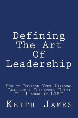 "Defining the Art of Leadership - Developing Your Own Personal Leadership Philosophy Using ""The Leadership L.I.S.T"" (Paperback):..."