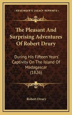 The Pleasant and Surprising Adventures of Robert Drury - During His Fifteen Years' Captivity on the Island of Madagascar...
