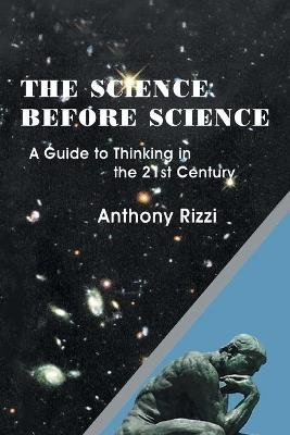 The Science Before Science - A Guide to Thinking in the 21st Century (Paperback): Anthony Rizzi