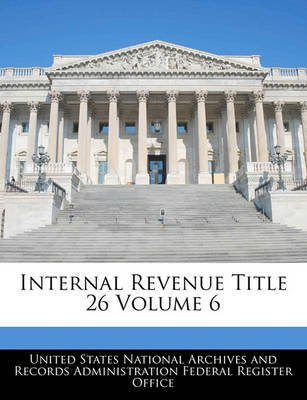 Internal Revenue Title 26 Volume 6 (Paperback): United States National Archives and Reco