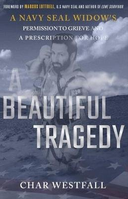 A Beautiful Tragedy - A Navy Seal Widow's Permission to Grieve and a Prescription for Hope (Hardcover): Char Fontan...