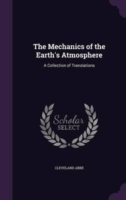 The Mechanics of the Earth's Atmosphere - A Collection of Translations (Hardcover): Cleveland Abbe