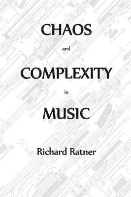 Chaos and Complexity in Music (Paperback): Richard Ratner