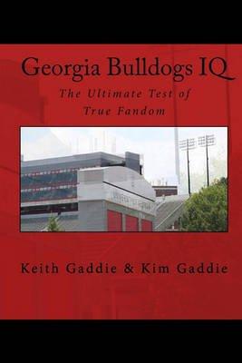 Georgia Bulldogs IQ - The Ultimate Test of True Fandom (Paperback): Keith Gaddie, Kim Gaddie
