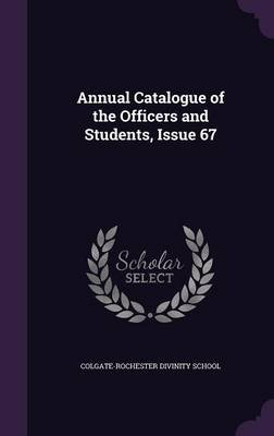 Annual Catalogue of the Officers and Students, Issue 67 (Hardcover): Colgate-Rochester Divinity School
