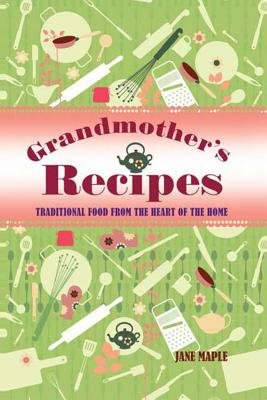 Grandmother's Recipes - Traditional Food from the Heart of the Home (Paperback): Jane Maple
